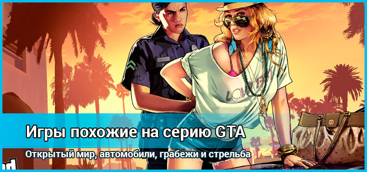 ТОП игр похожих на легендарную серию GTA